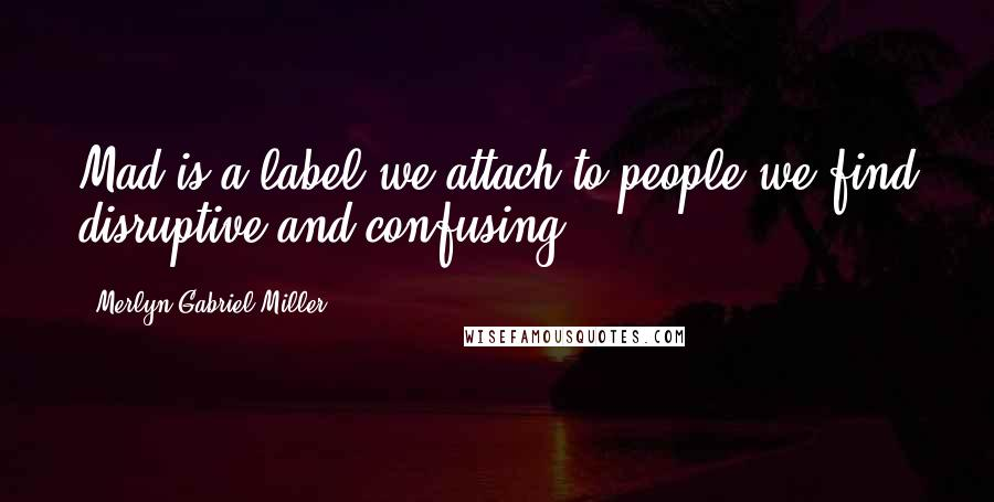 Merlyn Gabriel Miller quotes: Mad is a label we attach to people we find disruptive and confusing.