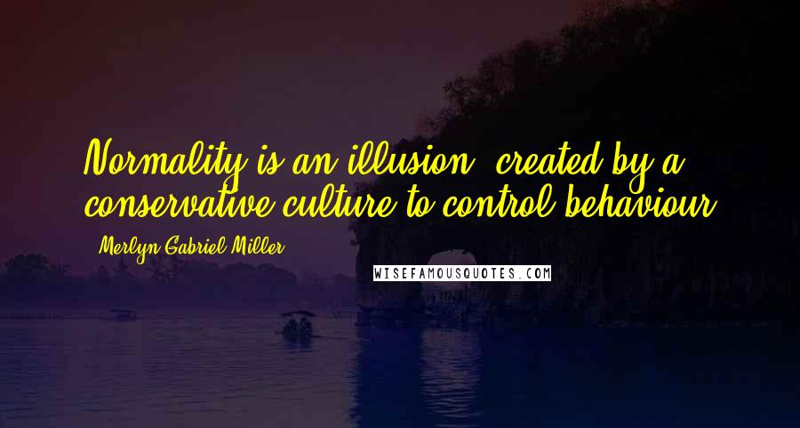 Merlyn Gabriel Miller quotes: Normality is an illusion, created by a conservative culture to control behaviour