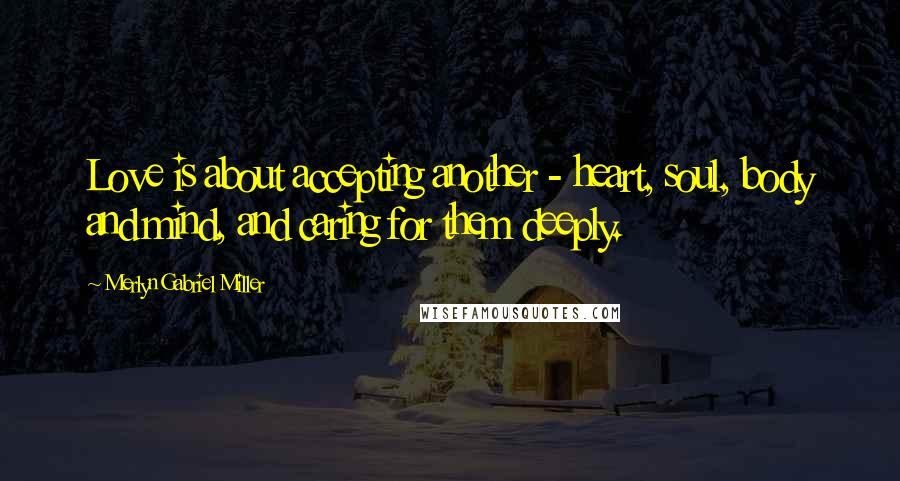 Merlyn Gabriel Miller quotes: Love is about accepting another - heart, soul, body and mind, and caring for them deeply.
