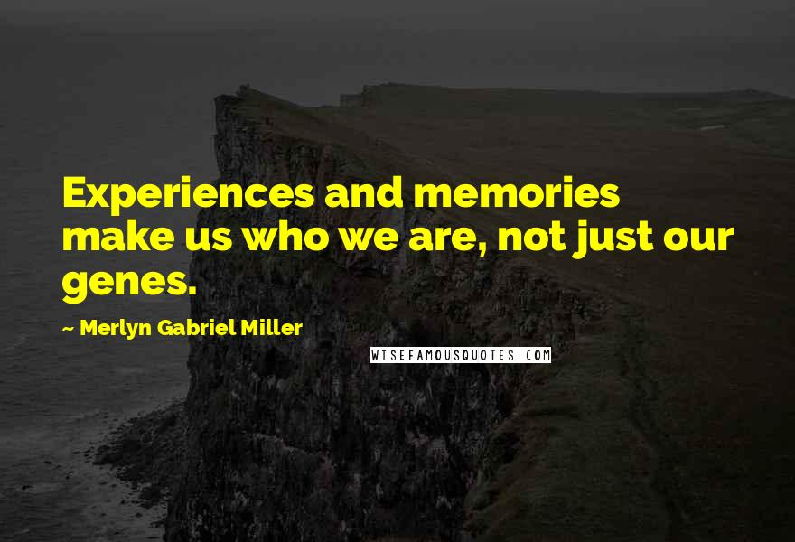 Merlyn Gabriel Miller quotes: Experiences and memories make us who we are, not just our genes.