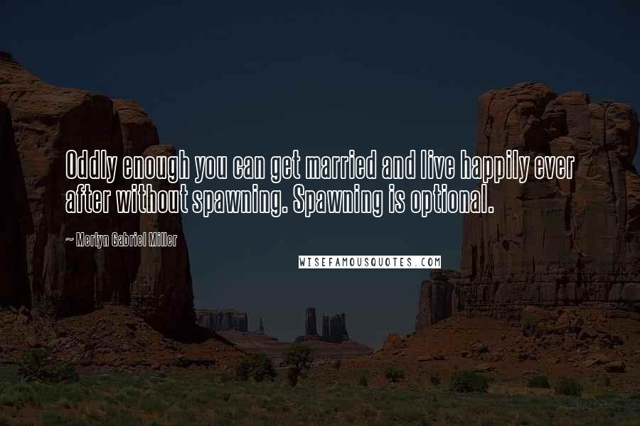Merlyn Gabriel Miller quotes: Oddly enough you can get married and live happily ever after without spawning. Spawning is optional.