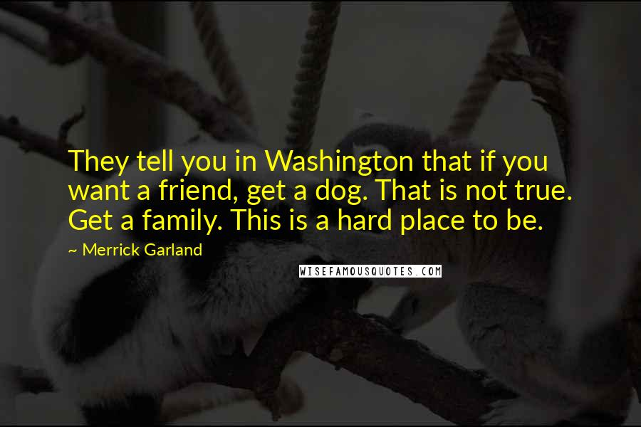 Merrick Garland quotes: They tell you in Washington that if you want a friend, get a dog. That is not true. Get a family. This is a hard place to be.