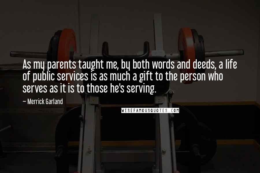 Merrick Garland quotes: As my parents taught me, by both words and deeds, a life of public services is as much a gift to the person who serves as it is to those