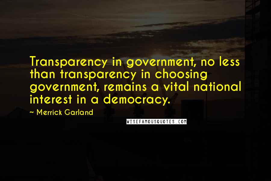 Merrick Garland quotes: Transparency in government, no less than transparency in choosing government, remains a vital national interest in a democracy.