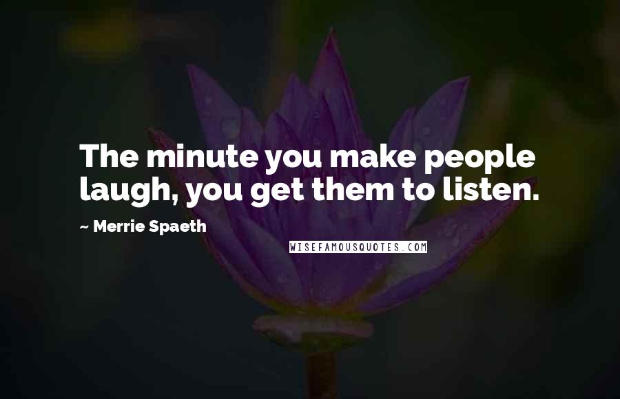 Merrie Spaeth quotes: The minute you make people laugh, you get them to listen.