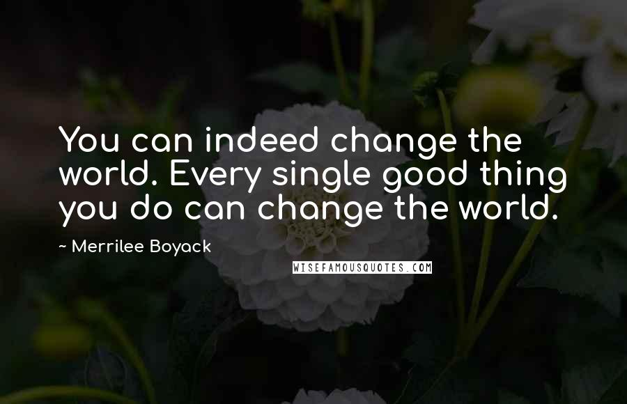 Merrilee Boyack quotes: You can indeed change the world. Every single good thing you do can change the world.