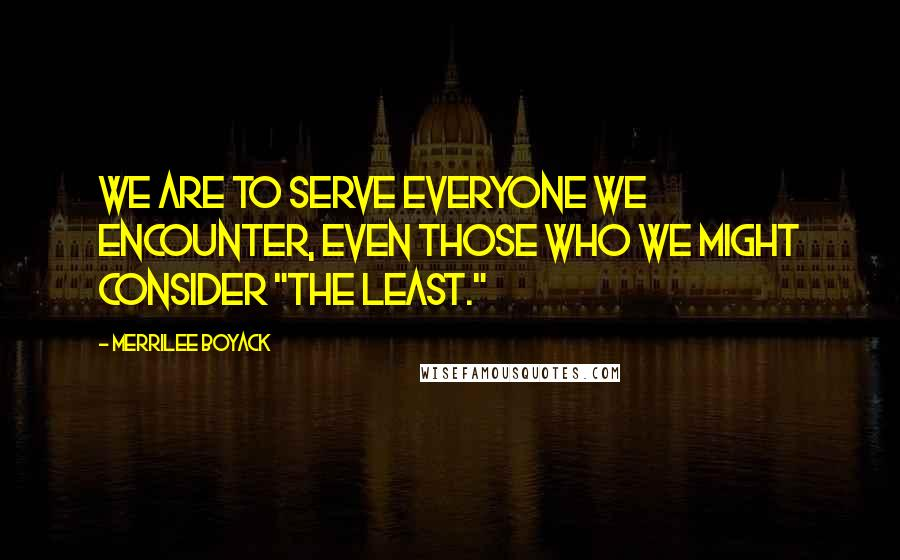 """Merrilee Boyack quotes: We are to serve everyone we encounter, even those who we might consider """"the least."""""""