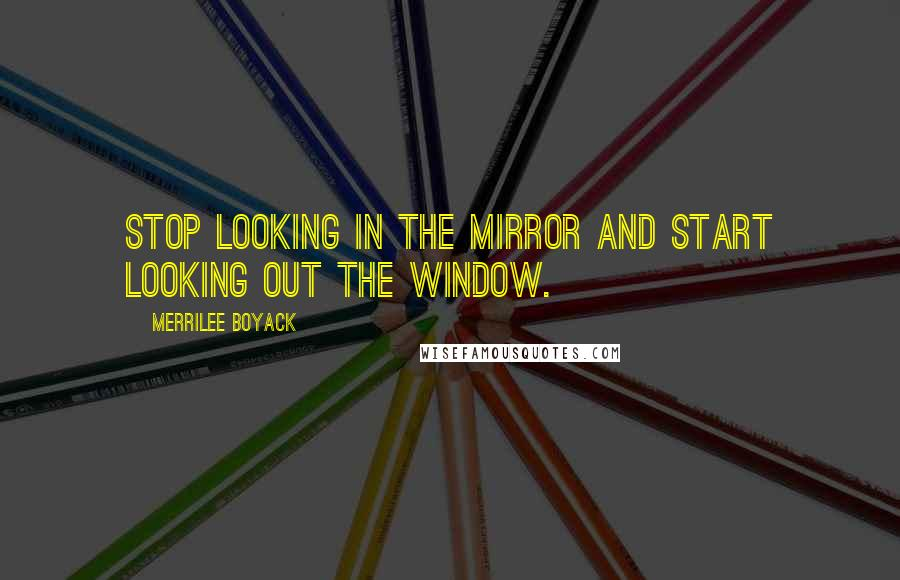 Merrilee Boyack quotes: Stop looking in the mirror and start looking out the window.