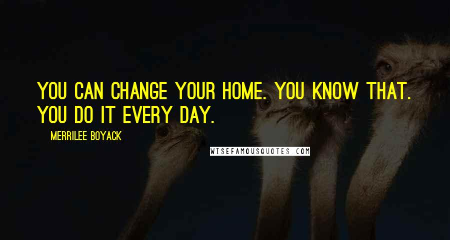 Merrilee Boyack quotes: You can change your home. You know that. You do it every day.