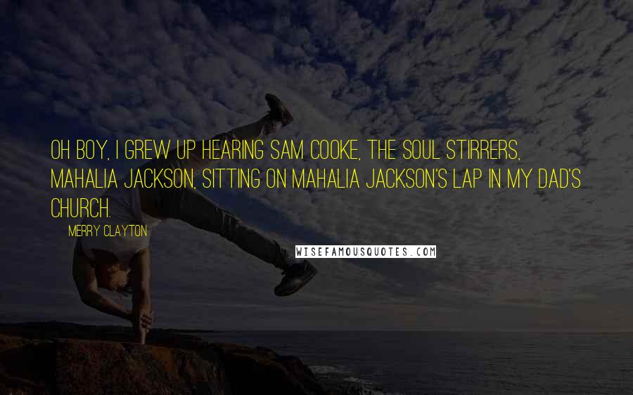 Merry Clayton quotes: Oh boy, I grew up hearing Sam Cooke, The Soul Stirrers, Mahalia Jackson, sitting on Mahalia Jackson's lap in my dad's church.