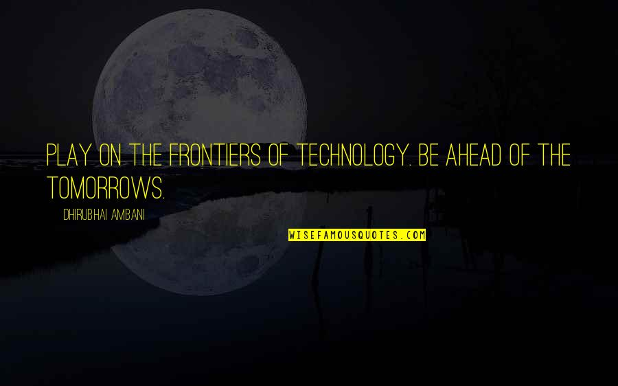 Merryweather Quotes By Dhirubhai Ambani: Play on the frontiers of technology. Be ahead