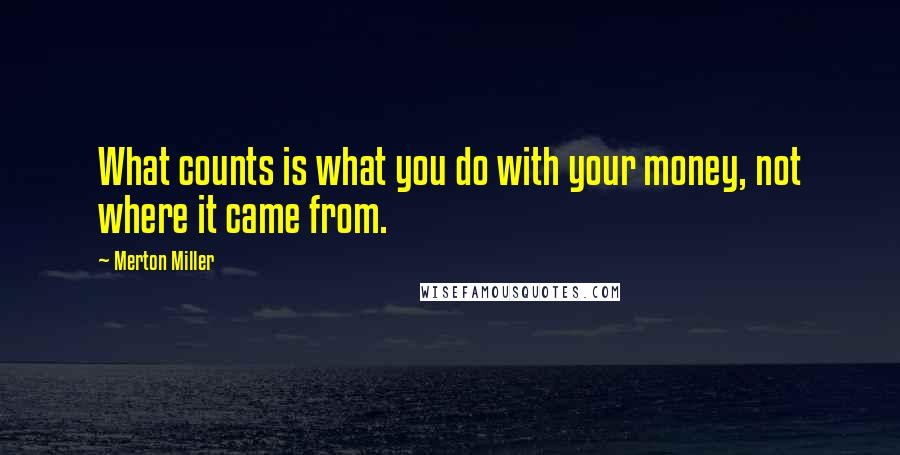 Merton Miller quotes: What counts is what you do with your money, not where it came from.