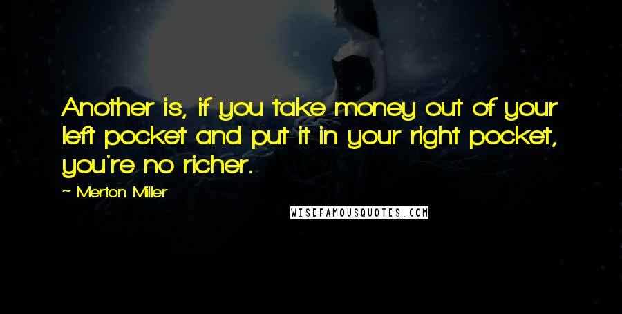 Merton Miller quotes: Another is, if you take money out of your left pocket and put it in your right pocket, you're no richer.