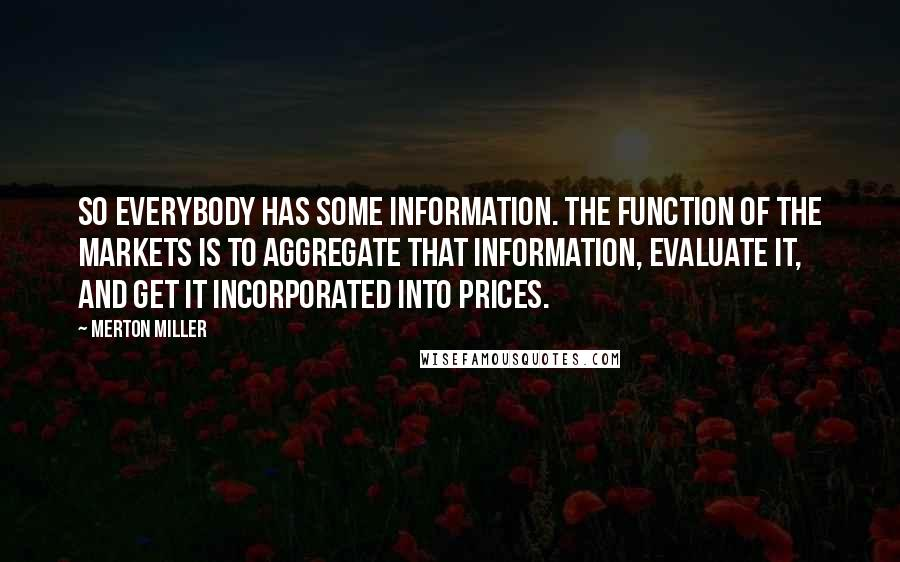 Merton Miller quotes: So everybody has some information. The function of the markets is to aggregate that information, evaluate it, and get it incorporated into prices.