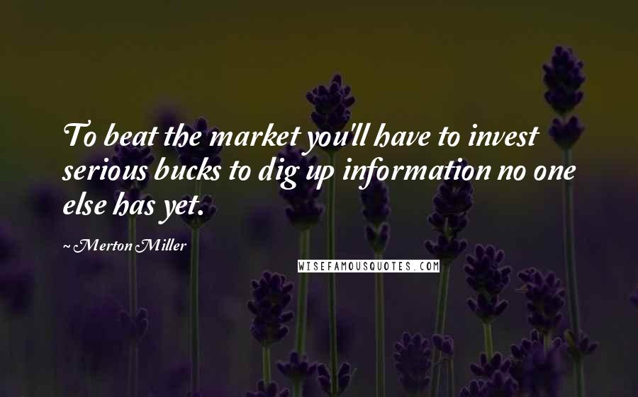 Merton Miller quotes: To beat the market you'll have to invest serious bucks to dig up information no one else has yet.