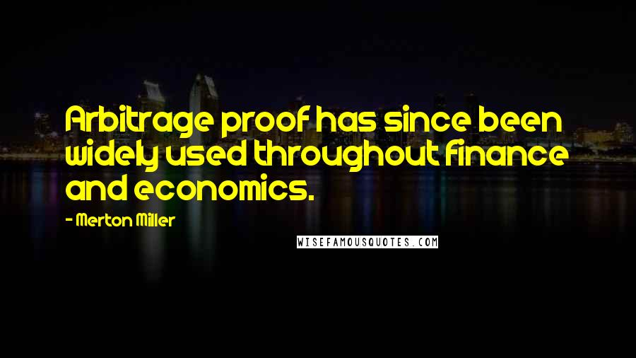 Merton Miller quotes: Arbitrage proof has since been widely used throughout finance and economics.