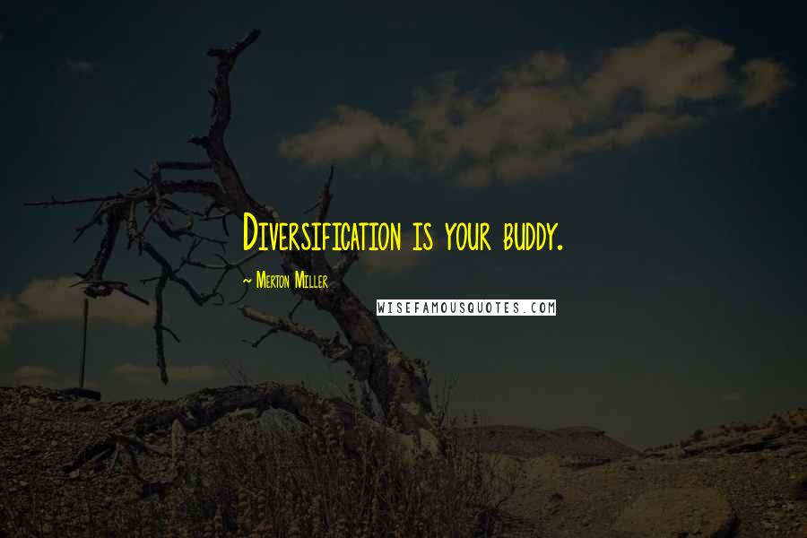 Merton Miller quotes: Diversification is your buddy.
