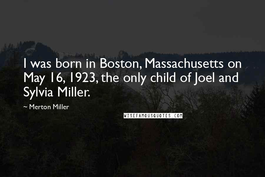 Merton Miller quotes: I was born in Boston, Massachusetts on May 16, 1923, the only child of Joel and Sylvia Miller.