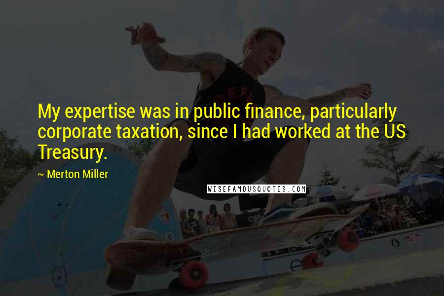 Merton Miller quotes: My expertise was in public finance, particularly corporate taxation, since I had worked at the US Treasury.
