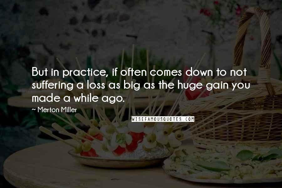 Merton Miller quotes: But in practice, if often comes down to not suffering a loss as big as the huge gain you made a while ago.