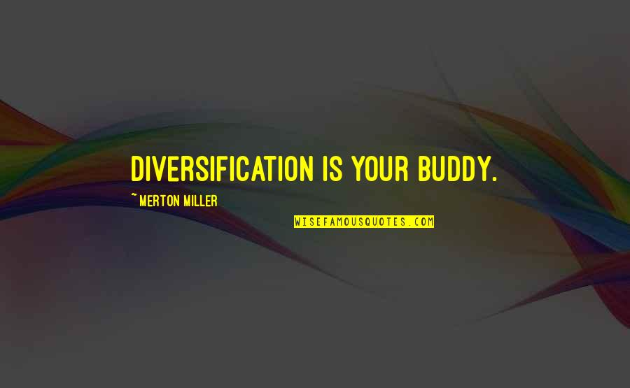 Merton's Quotes By Merton Miller: Diversification is your buddy.