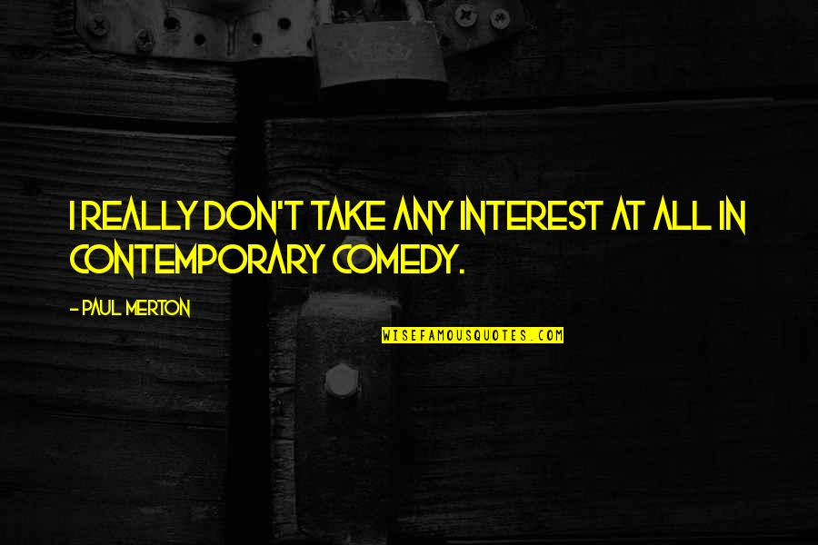Merton's Quotes By Paul Merton: I really don't take any interest at all