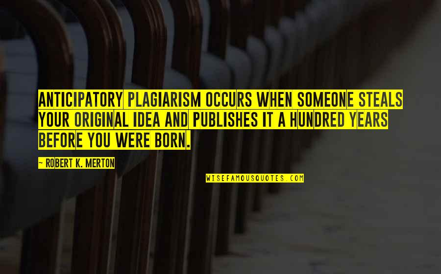 Merton's Quotes By Robert K. Merton: Anticipatory plagiarism occurs when someone steals your original