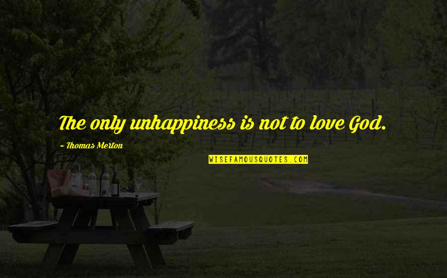 Merton's Quotes By Thomas Merton: The only unhappiness is not to love God.