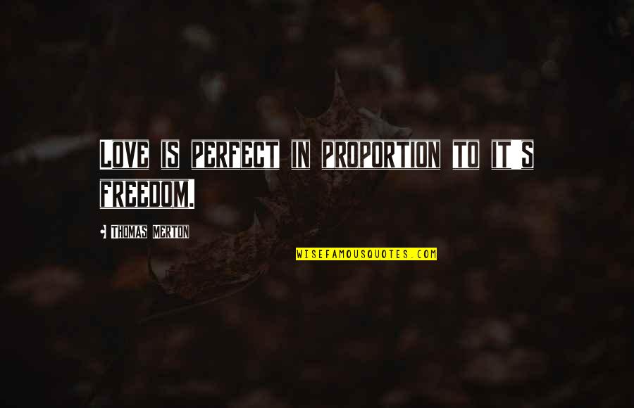 Merton's Quotes By Thomas Merton: Love is perfect in proportion to it's freedom.