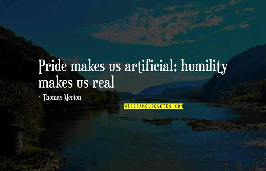 Merton's Quotes By Thomas Merton: Pride makes us artificial; humility makes us real