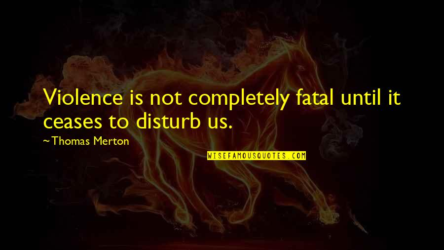 Merton's Quotes By Thomas Merton: Violence is not completely fatal until it ceases