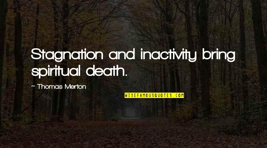Merton's Quotes By Thomas Merton: Stagnation and inactivity bring spiritual death.