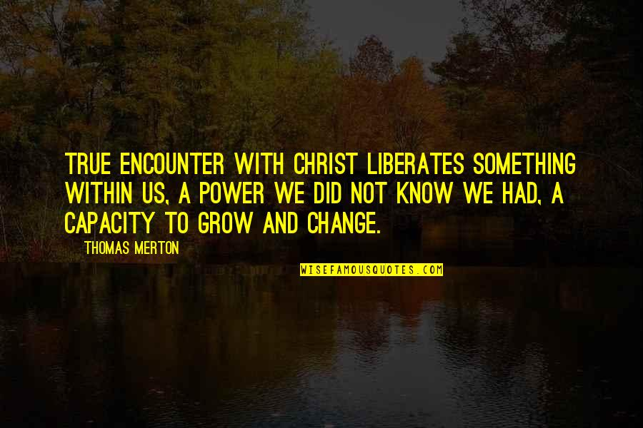 Merton's Quotes By Thomas Merton: True encounter with Christ liberates something within us,