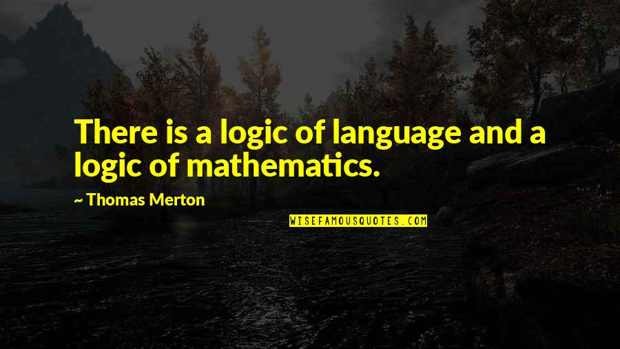 Merton's Quotes By Thomas Merton: There is a logic of language and a