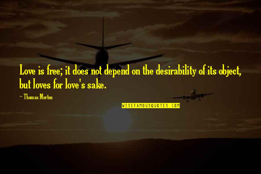 Merton's Quotes By Thomas Merton: Love is free; it does not depend on