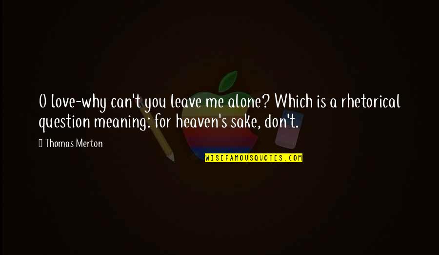 Merton's Quotes By Thomas Merton: O love-why can't you leave me alone? Which