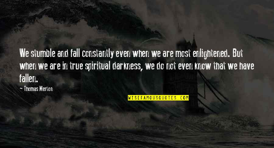 Merton's Quotes By Thomas Merton: We stumble and fall constantly even when we