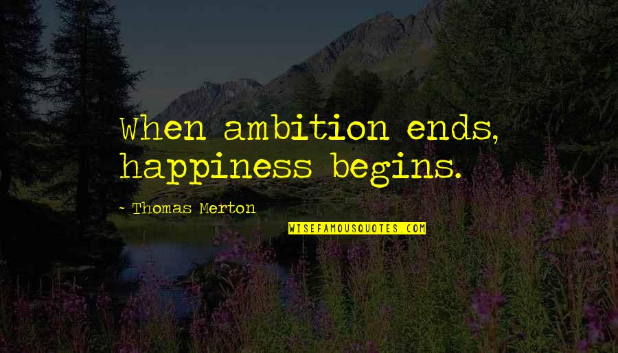 Merton's Quotes By Thomas Merton: When ambition ends, happiness begins.