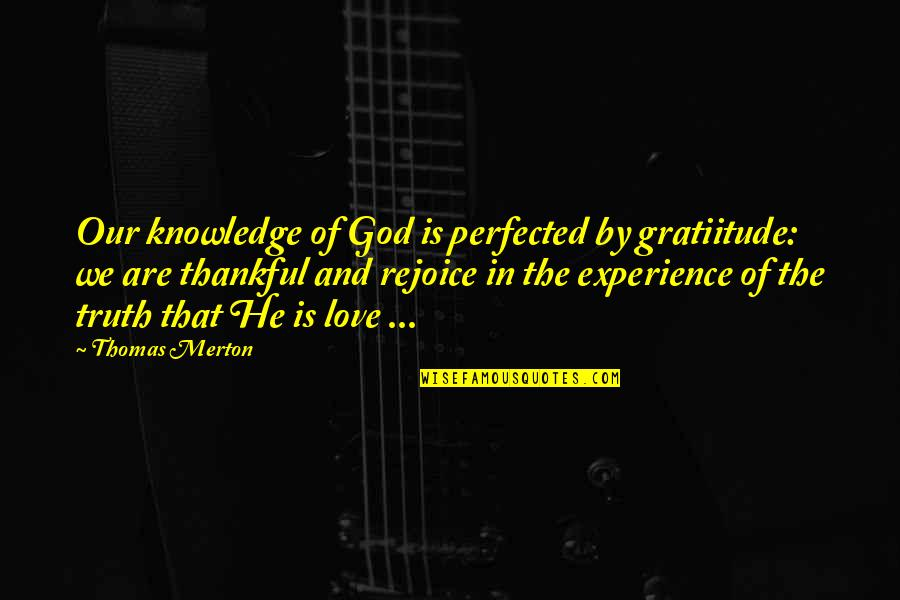 Merton's Quotes By Thomas Merton: Our knowledge of God is perfected by gratiitude: