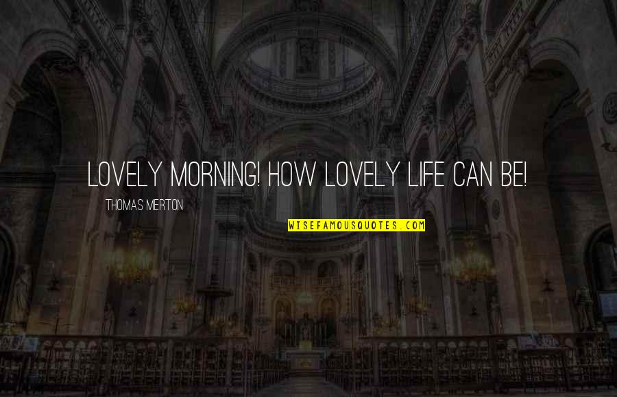 Merton's Quotes By Thomas Merton: Lovely morning! How lovely life can be!