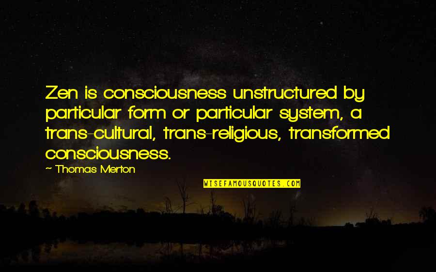 Merton's Quotes By Thomas Merton: Zen is consciousness unstructured by particular form or