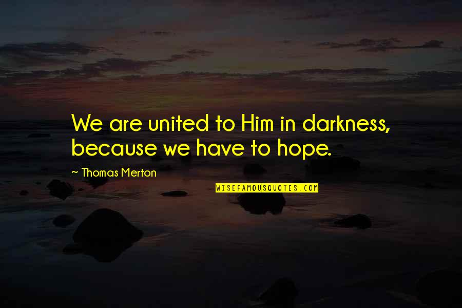 Merton's Quotes By Thomas Merton: We are united to Him in darkness, because