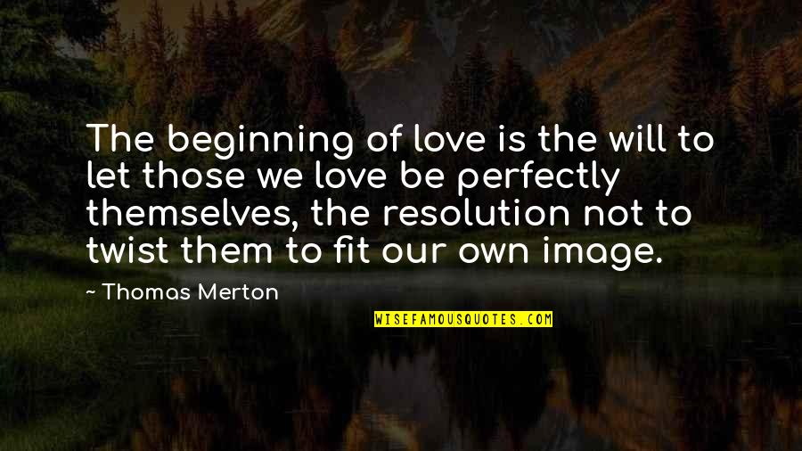 Merton's Quotes By Thomas Merton: The beginning of love is the will to
