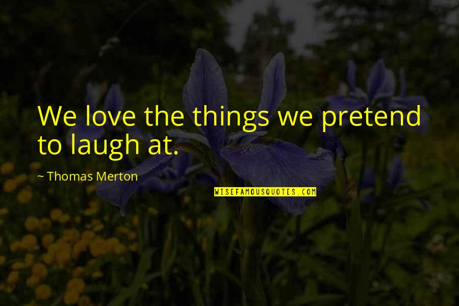 Merton's Quotes By Thomas Merton: We love the things we pretend to laugh