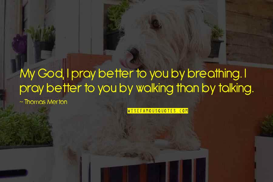 Merton's Quotes By Thomas Merton: My God, I pray better to you by