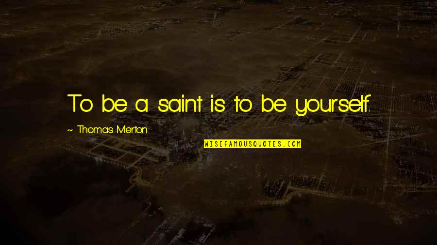 Merton's Quotes By Thomas Merton: To be a saint is to be yourself.