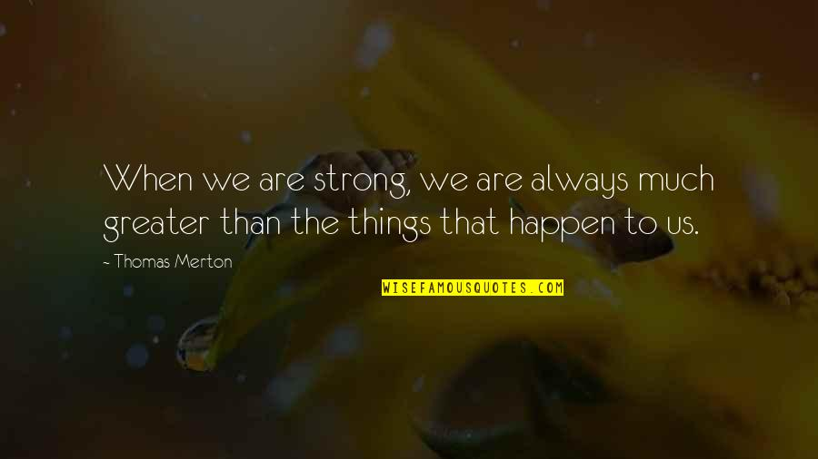 Merton's Quotes By Thomas Merton: When we are strong, we are always much