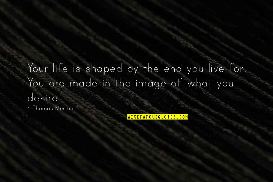 Merton's Quotes By Thomas Merton: Your life is shaped by the end you