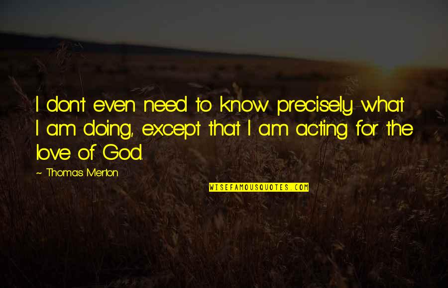 Merton's Quotes By Thomas Merton: I don't even need to know precisely what