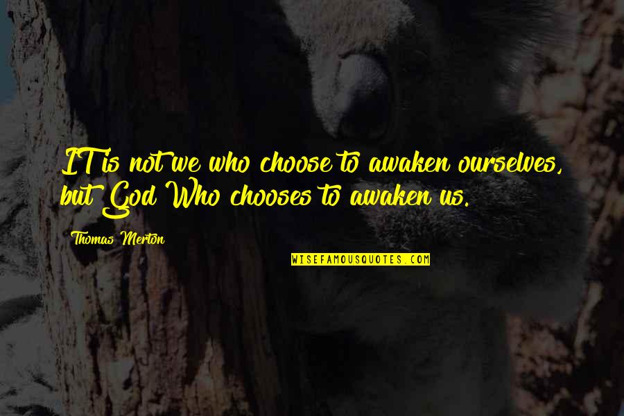 Merton's Quotes By Thomas Merton: IT is not we who choose to awaken